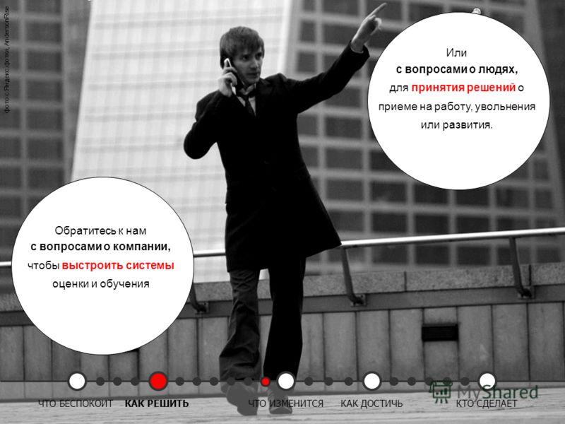Обратитесь к нам с вопросами о компании, чтобы выстроить системы оценки и обучения Или с вопросами о людях, для принятия решений о приеме на работу, увольнения или развития. фото с Яндекс.фотки, AndersonRise ЧТО БЕСПОКОИТКАК РЕШИТЬЧТО ИЗМЕНИТСЯКАК ДО