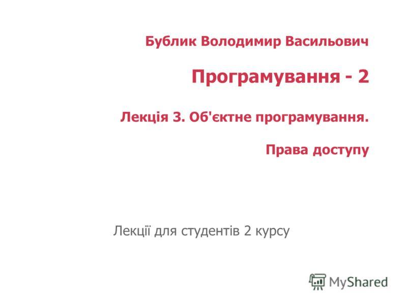 Бублик Володимир Васильович Програмування - 2 Лекція 3. Об'єктне програмування. Права доступу Лекції для студентів 2 курсу