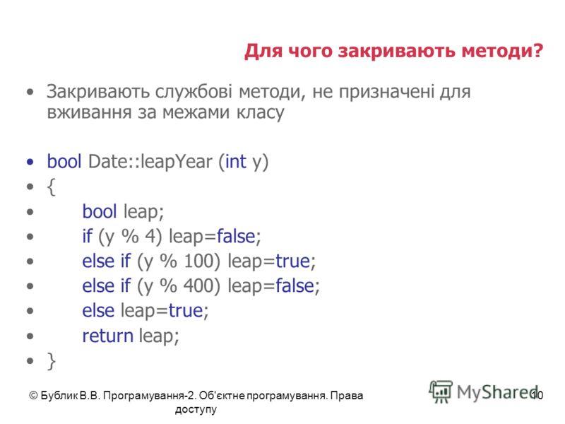 © Бублик В.В. Програмування-2. Об'єктне програмування. Права доступу 10 Для чого закривають методи? Закривають службові методи, не призначені для вживання за межами класу bool Date::leapYear (int y) { bool leap; if (y % 4) leap=false; else if (y % 10