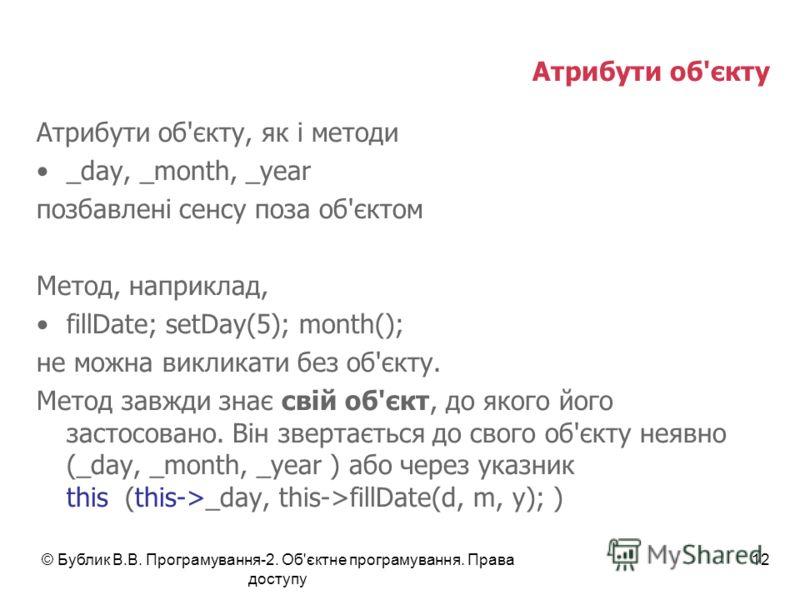 © Бублик В.В. Програмування-2. Об'єктне програмування. Права доступу 12 Атрибути об'єкту Атрибути об'єкту, як і методи _day, _month, _year позбавлені сенсу поза об'єктом Метод, наприклад, fillDate; setDay(5); month(); не можна викликати без об'єкту.