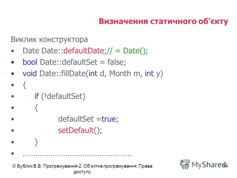 © Бублик В.В. Програмування-2. Об'єктне програмування. Права доступу 14 Визначення статичного об'єкту Виклик конструктора Date Date::defaultDate;// = Date(); bool Date::defaultSet = false; void Date::fillDate(int d, Month m, int y) { if (!defaultSet)