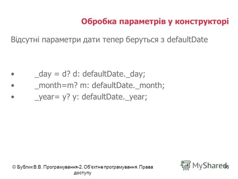 © Бублик В.В. Програмування-2. Об'єктне програмування. Права доступу 16 Обробка параметрів у конструкторі Відсутні параметри дати тепер беруться з defaultDate _day = d? d: defaultDate._day; _month=m? m: defaultDate._month; _year= y? y: defaultDate._y