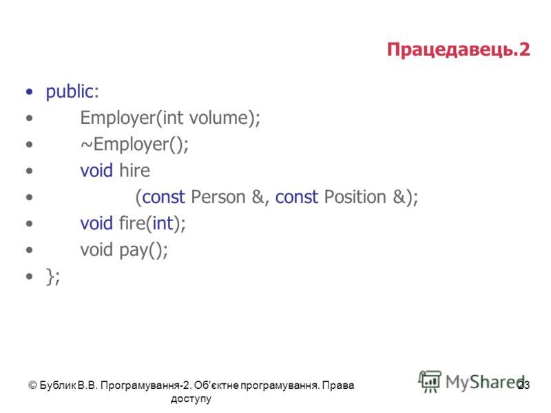 © Бублик В.В. Програмування-2. Об'єктне програмування. Права доступу 23 Працедавець.2 public: Employer(int volume); ~Employer(); void hire (const Person &, const Position &); void fire(int); void pay(); };