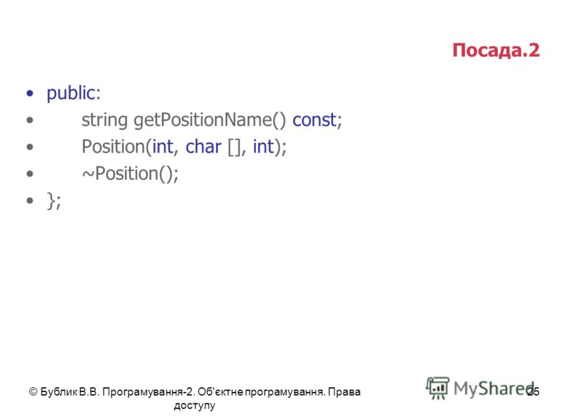 © Бублик В.В. Програмування-2. Об'єктне програмування. Права доступу 25 Посада.2 public: string getPositionName() const; Position(int, char [], int); ~Position(); };