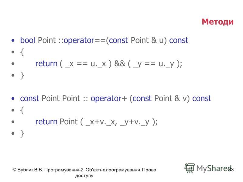 © Бублик В.В. Програмування-2. Об'єктне програмування. Права доступу 33 Методи bool Point ::operator==(const Point & u) const { return ( _x == u._x ) && ( _y == u._y ); } const Point Point :: operator+ (const Point & v) const { return Point ( _x+v._x
