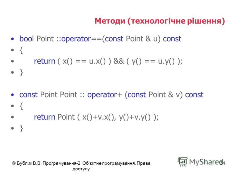 © Бублик В.В. Програмування-2. Об'єктне програмування. Права доступу 34 Методи (технологічне рішення) bool Point ::operator==(const Point & u) const { return ( x() == u.x() ) && ( y() == u.y() ); } const Point Point :: operator+ (const Point & v) con