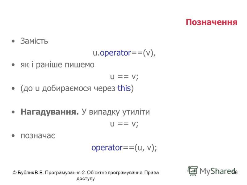 © Бублик В.В. Програмування-2. Об'єктне програмування. Права доступу 36 Позначення Замість u.operator==(v), як і раніше пишемо u == v; (до u добираємося через this) Нагадування. У випадку утиліти u == v; позначає operator==(u, v);