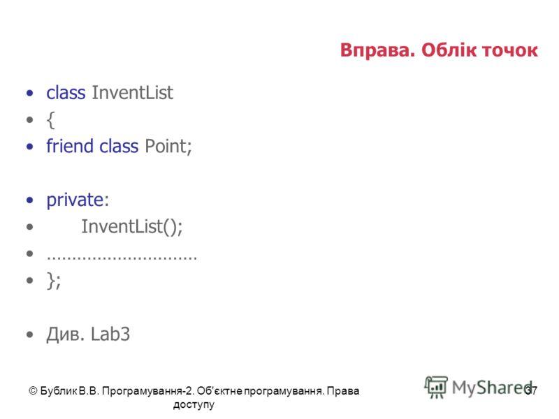 © Бублик В.В. Програмування-2. Об'єктне програмування. Права доступу 37 Вправа. Облік точок class InventList { friend class Point; private: InventList(); ………………………… }; Див. Lab3