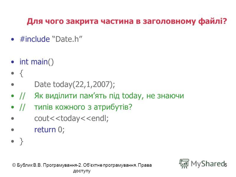 © Бублик В.В. Програмування-2. Об'єктне програмування. Права доступу 5 Для чого закрита частина в заголовному файлі? #include Date.h int main() { Date today(22,1,2007); //Як виділити память під today, не знаючи //типів кожного з атрибутів? cout