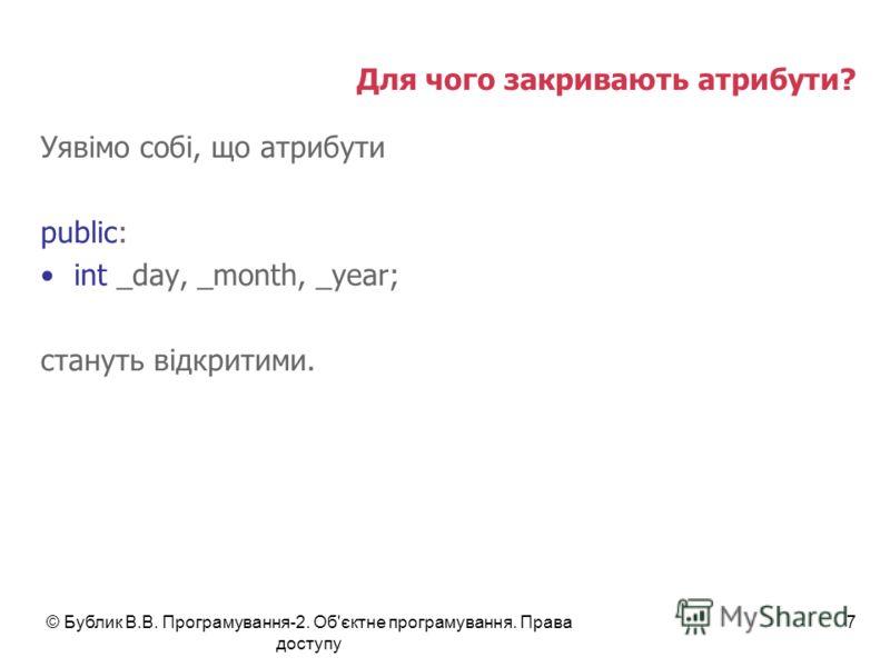 © Бублик В.В. Програмування-2. Об'єктне програмування. Права доступу 7 Для чого закривають атрибути? Уявімо собі, що атрибути public: int _day, _month, _year; стануть відкритими.