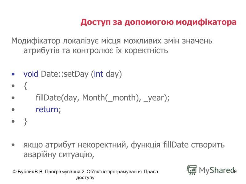 © Бублик В.В. Програмування-2. Об'єктне програмування. Права доступу 9 Доступ за допомогою модифікатора Модифікатор локалізує місця можливих змін значень атрибутів та контролює їх коректність void Date::setDay (int day) { fillDate(day, Month(_month),