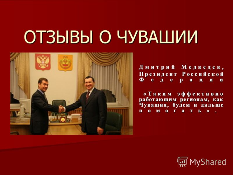 ОТЗЫВЫ О ЧУВАШИИ Дмитрий Медведев, Президент Российской Федерации «Таким эффективно работающим регионам, как Чувашия, будем и дальше помогать». «Таким эффективно работающим регионам, как Чувашия, будем и дальше помогать».
