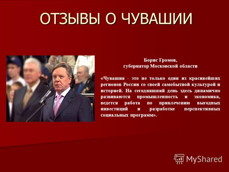 ОТЗЫВЫ О ЧУВАШИИ Борис Громов, губернатор Московской области «Чувашия - это не только один из красивейших регионов России со своей самобытной культурой и историей. На сегодняшний день здесь динамично развиваются промышленность и экономика, ведется ра