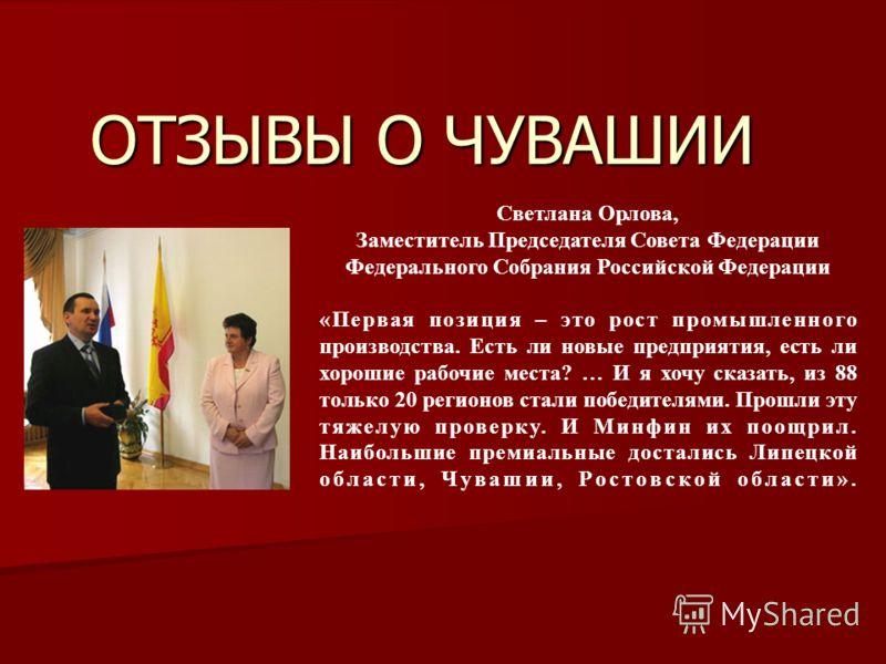 ОТЗЫВЫ О ЧУВАШИИ Светлана Орлова, Заместитель Председателя Совета Федерации Федерального Собрания Российской Федерации «Первая позиция – это рост промышленного производства. Есть ли новые предприятия, есть ли хорошие рабочие места? … И я хочу сказать