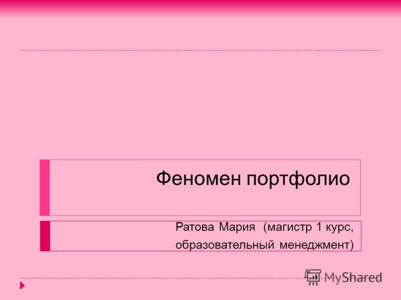 Феномен портфолио Ратова Мария (магистр 1 курс, образовательный менеджмент)