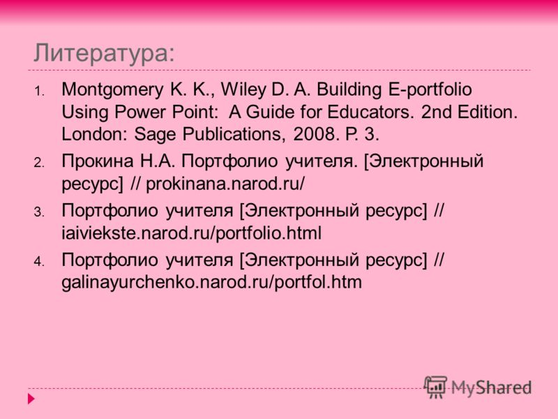 Литература: 1. Montgomery K. K., Wiley D. A. Building E-portfolio Using Power Point: A Guide for Educators. 2nd Еdition. London: Sage Publications, 2008. Р. 3. 2. Прокина Н.А. Портфолио учителя. [Электронный ресурс] // prokinana.narod.ru/ 3. Портфоли
