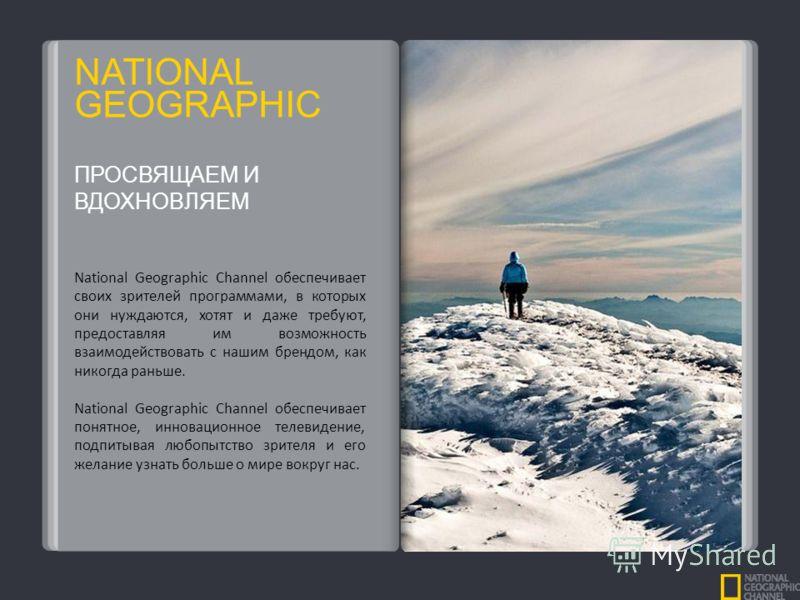 NATIONAL GEOGRAPHIC National Geographic Channel обеспечивает своих зрителей программами, в которых они нуждаются, хотят и даже требуют, предоставляя им возможность взаимодействовать с нашим брендом, как никогда раньше. National Geographic Channel обе