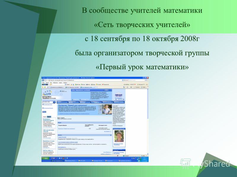 В сообществе учителей математики «Сеть творческих учителей» с 18 сентября по 18 октября 2008г была организатором творческой группы «Первый урок математики»