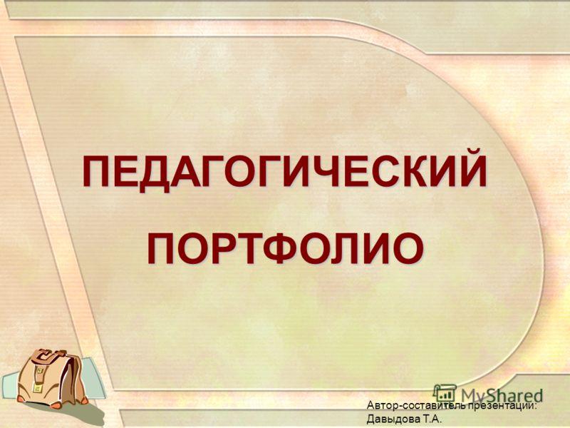 ПЕДАГОГИЧЕСКИЙПОРТФОЛИО Автор-составитель презентации: Давыдова Т.А.