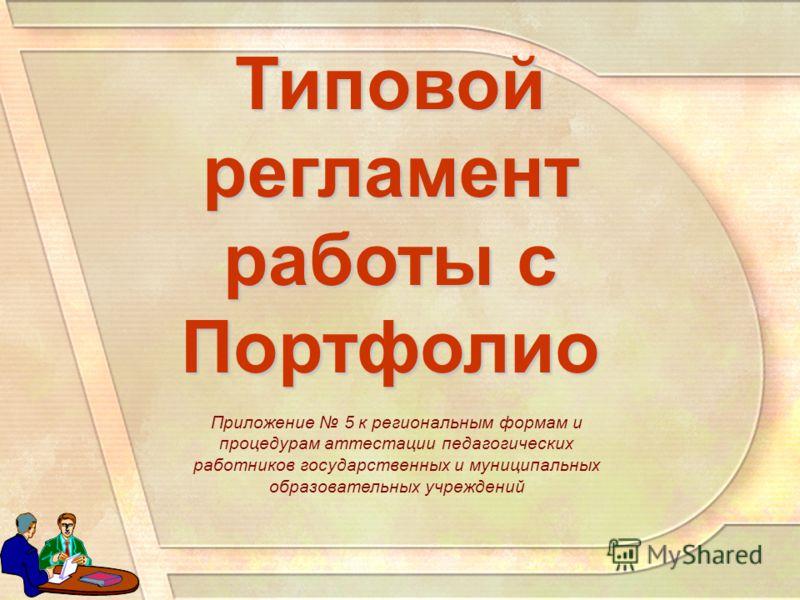 Типовой регламент работы с Портфолио Приложение 5 к региональным формам и процедурам аттестации педагогических работников государственных и муниципальных образовательных учреждений