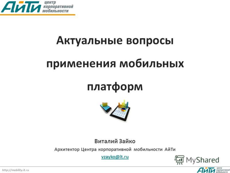 http://mobility.it.ru Актуальные вопросы применения мобильных платформ Виталий Зайко Архитектор Центра корпоративной мобильности АйТи vzayko@it.ru