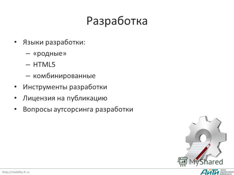 http://mobility.it.ru Разработка Языки разработки: – «родные» – HTML5 – комбинированные Инструменты разработки Лицензия на публикацию Вопросы аутсорсинга разработки