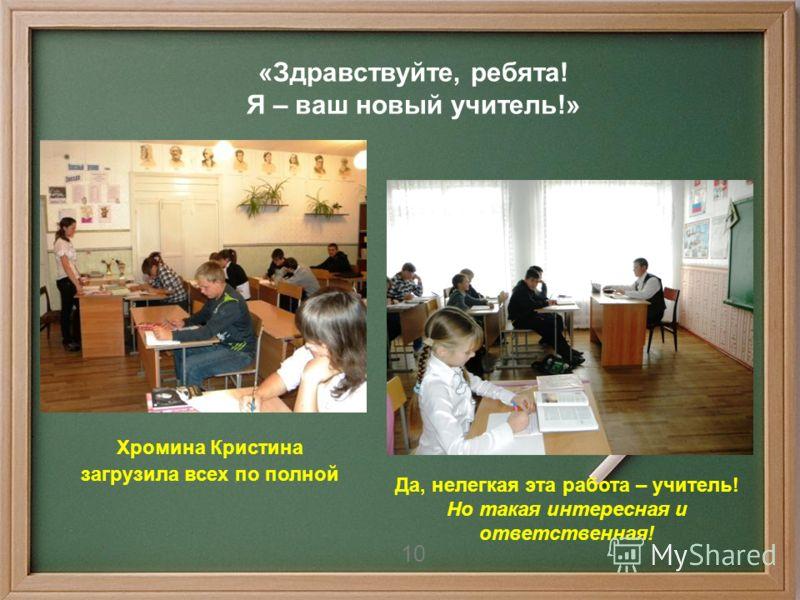 10 «Здравствуйте, ребята! Я – ваш новый учитель!» Хромина Кристина загрузила всех по полной Да, нелегкая эта работа – учитель! Но такая интересная и ответственная! 10