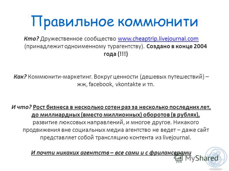 Правильное коммюнити Кто? Дружественное сообщество www.cheaptrip.livejournal.com (принадлежит одноименному турагентству). Создано в конце 2004 года (!!!)www.cheaptrip.livejournal.com Как? Коммюнити-маркетинг. Вокруг ценности (дешевых путешествий) – ж