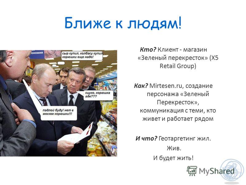 Ближе к людям! Кто? Клиент - магазин «Зеленый перекресток» (X5 Retail Group) Как? Mirtesen.ru, создание персонажа «Зеленый Перекресток», коммуникация с теми, кто живет и работает рядом И что? Геотаргетинг жил. Жив. И будет жить!