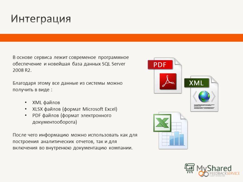 В основе сервиса лежит современое программное обеспечение и новейшая база данных SQL Server 2008 R2. Благодаря этому все данные из системы можно получить в виде : XML файлов XLSX файлов (формат Microsoft Excel) PDF файлов (формат электронного докумен