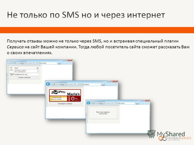 Получать отзывы можно не только через SMS, но и встраивая специальный плагин Сервиса на сайт Вашей компании. Тогда любой посетитель сайта сможет рассказать Вам о своих впечатлениях.
