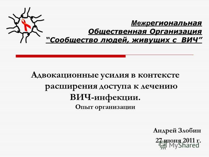 Адвокационные усилия в контексте расширения доступа к лечению ВИЧ-инфекции. Опыт организации Андрей Злобин 27 июня 2011 г. Межр егиональная Общественная ОрганизацияСообщество людей, живущих с ВИЧ