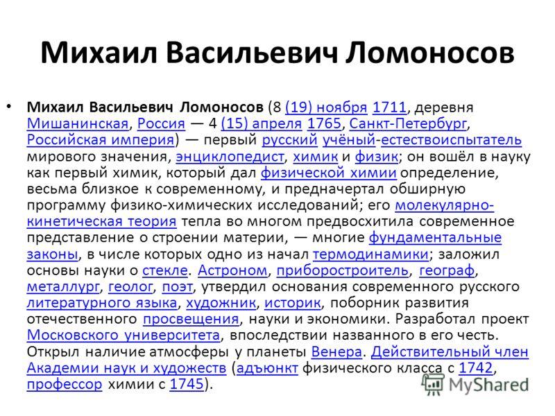 Михаил Васильевич Ломоносов Михаил Васильевич Ломоносов (8 (19) ноября 1711, деревня Мишанинская, Россия 4 (15) апреля 1765, Санкт-Петербург, Российская империя) первый русский учёный-естествоиспытатель мирового значения, энциклопедист, химик и физик