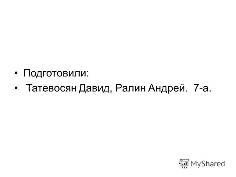 Подготовили: Татевосян Давид, Ралин Андрей. 7-а.