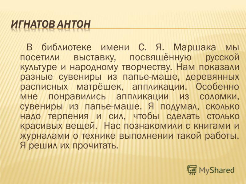 В библиотеке имени С. Я. Маршака мы посетили выставку, посвящённую русской культуре и народному творчеству. Нам показали разные сувениры из папье-маше, деревянных расписных матрёшек, аппликации. Особенно мне понравились аппликации из соломки, сувенир