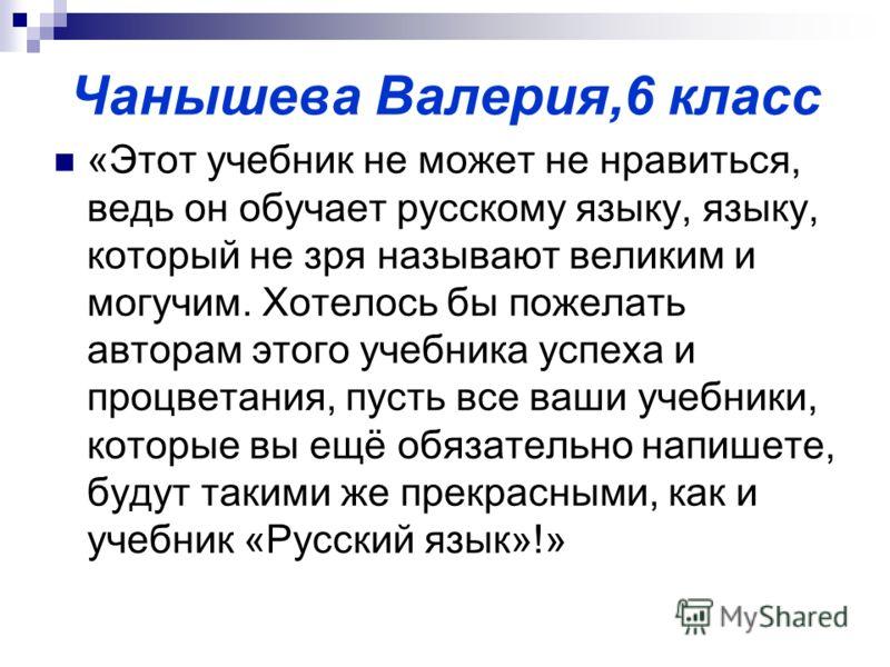 Чанышева Валерия,6 класс «Этот учебник не может не нравиться, ведь он обучает русскому языку, языку, который не зря называют великим и могучим. Хотелось бы пожелать авторам этого учебника успеха и процветания, пусть все ваши учебники, которые вы ещё