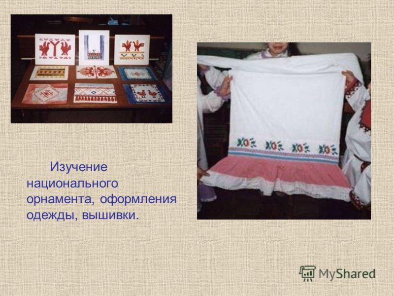 Изучение национального орнамента, оформления одежды, вышивки.