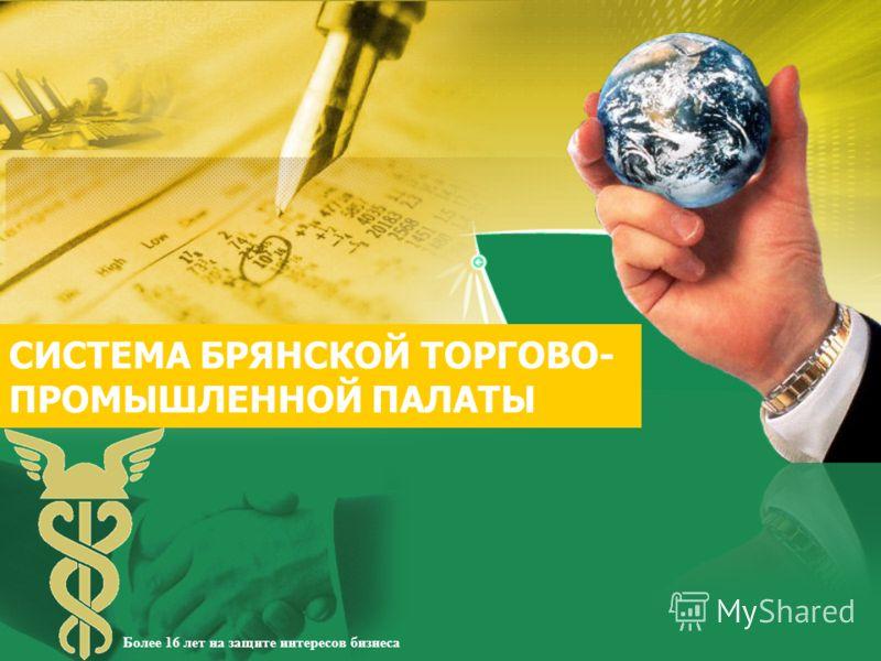 СИСТЕМА БРЯНСКОЙ ТОРГОВО- ПРОМЫШЛЕННОЙ ПАЛАТЫ Более 16 лет на защите интересов бизнеса