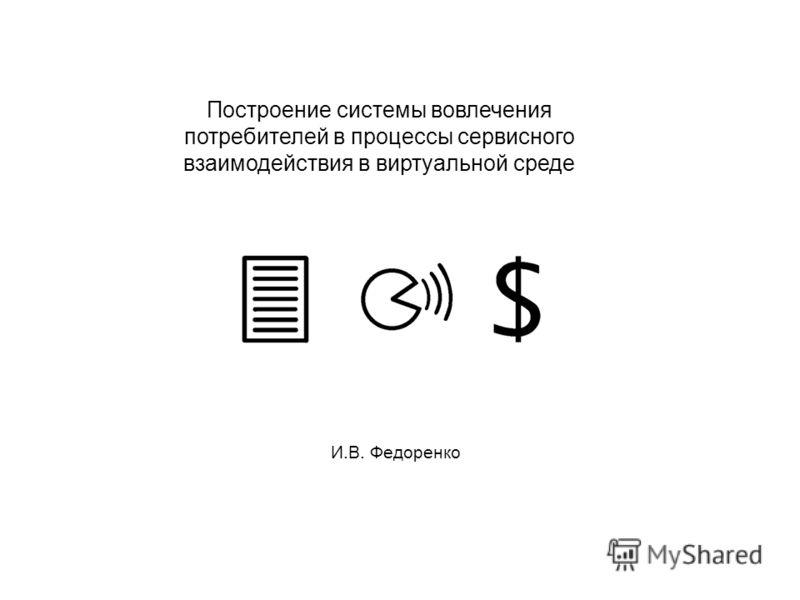 Построение системы вовлечения потребителей в процессы сервисного взаимодействия в виртуальной среде И.В. Федоренко