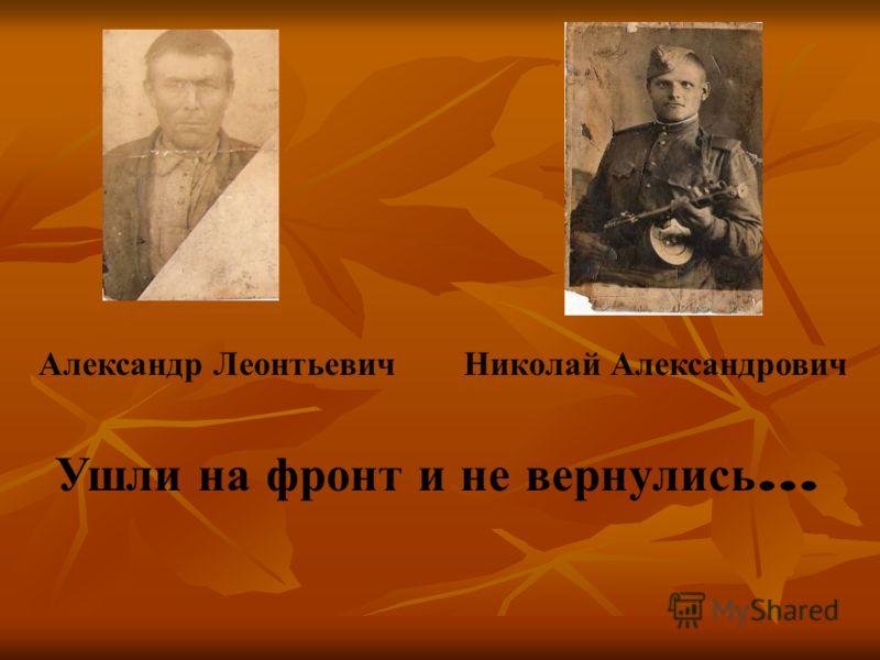 Александр ЛеонтьевичНиколай Александрович Ушли на фронт и не вернулись …