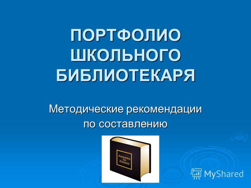 ПОРТФОЛИО ШКОЛЬНОГО БИБЛИОТЕКАРЯ Методические рекомендации по составлению