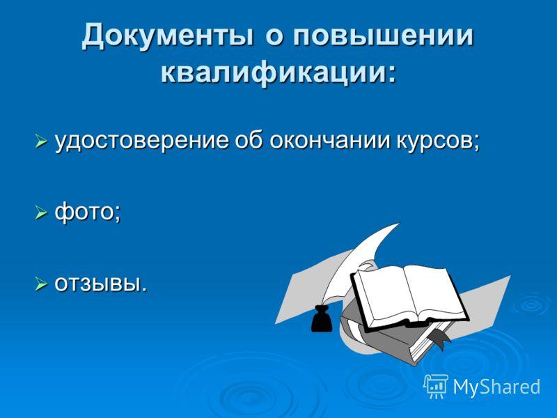 Документы о повышении квалификации: удостоверение об окончании курсов; удостоверение об окончании курсов; фото; фото; отзывы. отзывы.
