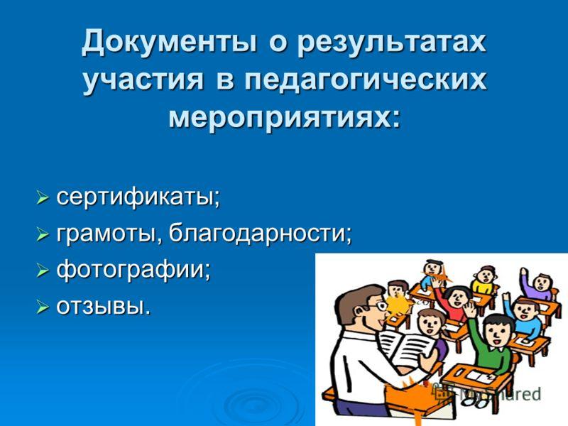 Документы о результатах участия в педагогических мероприятиях: сертификаты; сертификаты; грамоты, благодарности; грамоты, благодарности; фотографии; фотографии; отзывы. отзывы.