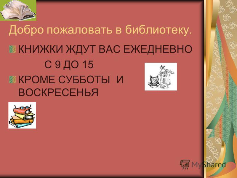 Добро пожаловать в библиотеку. КНИЖКИ ЖДУТ ВАС ЕЖЕДНЕВНО С 9 ДО 15 КРОМЕ СУББОТЫ И ВОСКРЕСЕНЬЯ