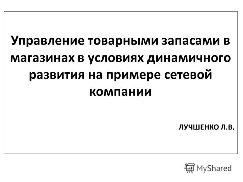 Управление товарными запасами в магазинах в условиях динамичного развития на примере сетевой компании ЛУЧШЕНКО Л.В.