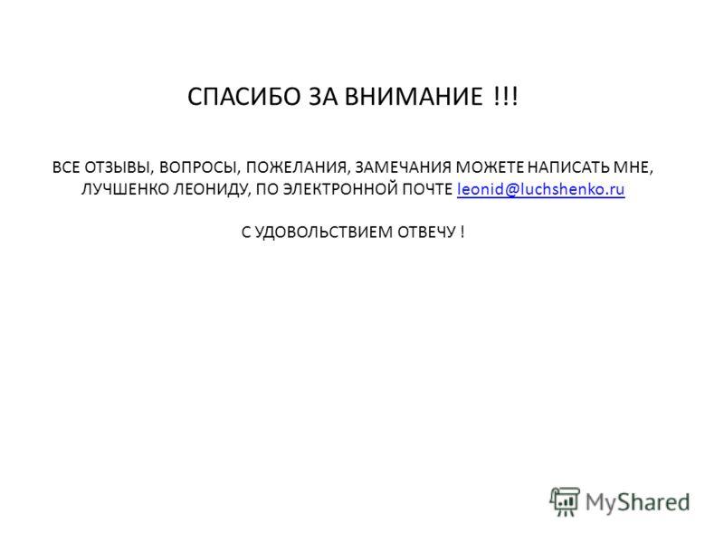 СПАСИБО ЗА ВНИМАНИЕ !!! ВСЕ ОТЗЫВЫ, ВОПРОСЫ, ПОЖЕЛАНИЯ, ЗАМЕЧАНИЯ МОЖЕТЕ НАПИСАТЬ МНЕ, ЛУЧШЕНКО ЛЕОНИДУ, ПО ЭЛЕКТРОННОЙ ПОЧТЕ leonid@luchshenko.ruleonid@luchshenko.ru С УДОВОЛЬСТВИЕМ ОТВЕЧУ !