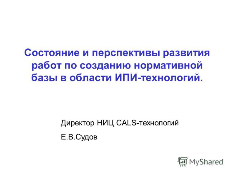 Состояние и перспективы развития работ по созданию нормативной базы в области ИПИ-технологий. Директор НИЦ CALS-технологий Е.В.Судов