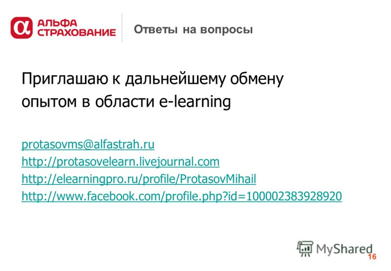 16 Ответы на вопросы Приглашаю к дальнейшему обмену опытом в области e-learning protasovms@alfastrah.ru http://protasovelearn.livejournal.com http://elearningpro.ru/profile/ProtasovMihail http://www.facebook.com/profile.php?id=100002383928920