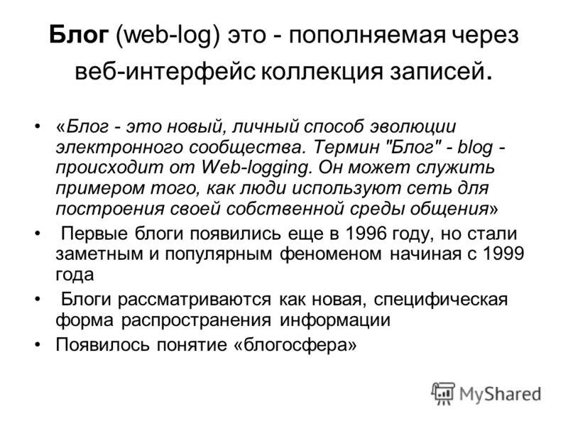 Блог (web-log) это - пополняемая через веб-интерфейс коллекция записей. «Блог - это новый, личный способ эволюции электронного сообщества. Термин