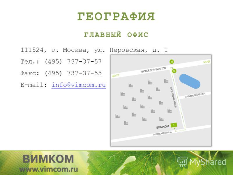 ГЕОГРАФИЯ ГЛАВНЫЙ ОФИС 111524, г. Москва, ул. Перовская, д. 1 Тел.: (495) 737-37-57 Факс: (495) 737-37-55 E-mail: info@vimcom.ruinfo@vimcom.ru